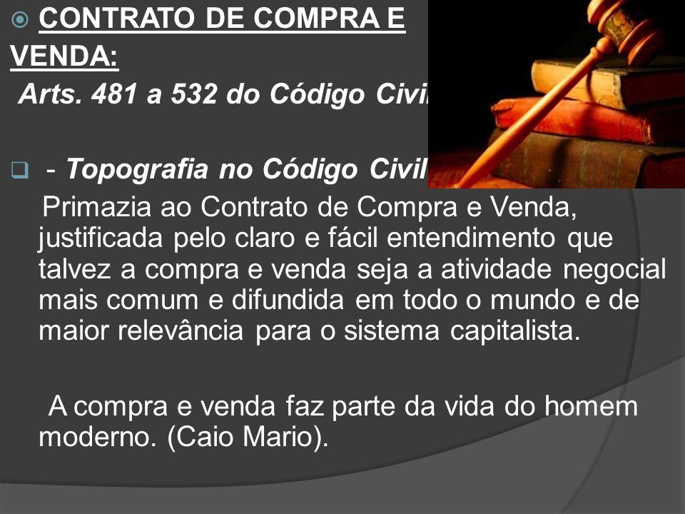CONTRATO DE COMPRA E VENDA: Arts. 481 a 532 do Código Civil. - Topografia no Código Civil: Primazia ao Contrato de Compra e Venda, justificada pelo cl