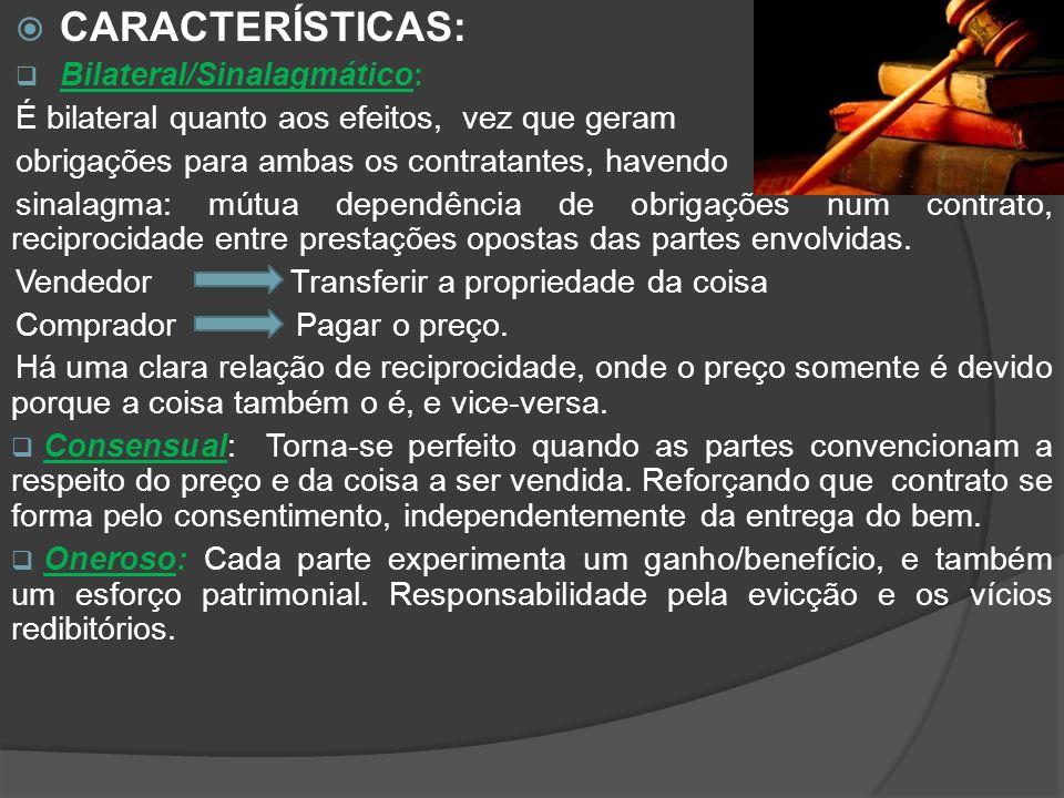 CARACTERÍSTICAS: Bilateral/Sinalagmático: É bilateral quanto aos efeitos, vez que geram obrigações para ambas os contratantes, havendo sinalagma: mútua dependência de obrigações num contrato, reciprocidade entre prestações opostas das partes envolvidas.