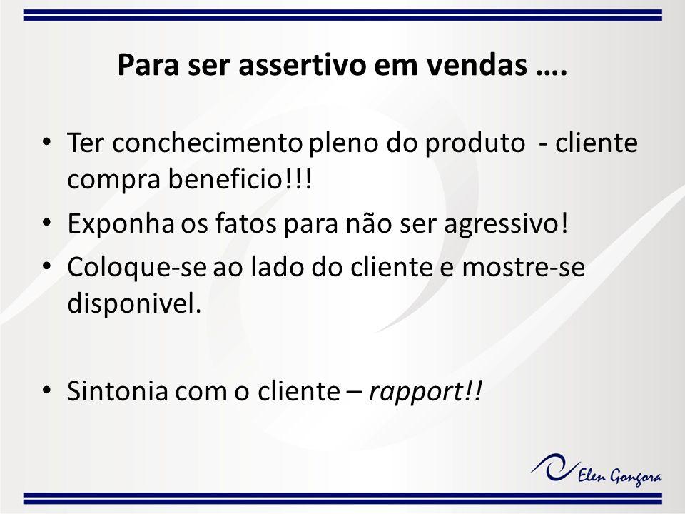 Para ser assertivo em vendas …. Ter conchecimento pleno do produto - cliente compra beneficio!!! Exponha os fatos para não ser agressivo! Coloque-se a