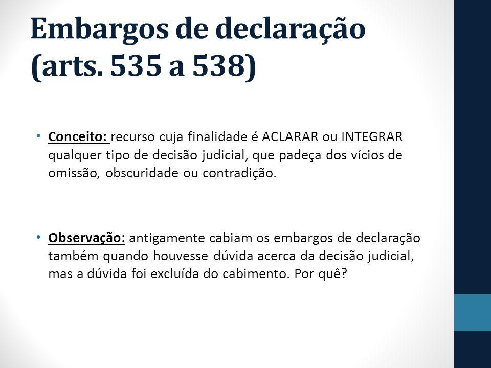 Embargos de declaração (arts. 535 a 538) Conceito: recurso cuja finalidade é ACLARAR ou INTEGRAR qualquer tipo de decisão judicial, que padeça dos víc