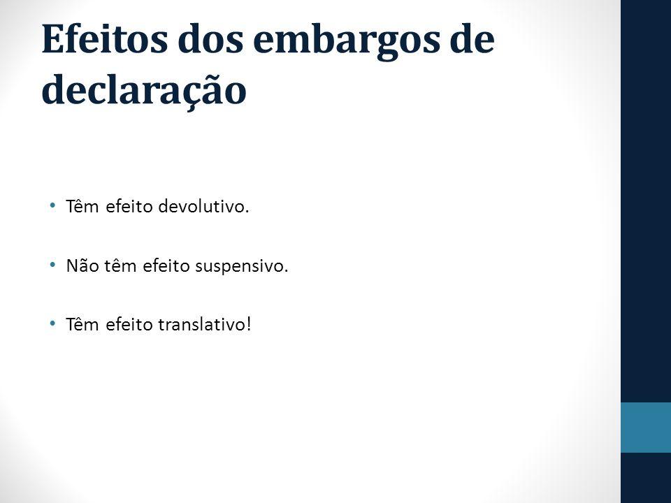 Efeitos dos embargos de declaração Têm efeito devolutivo. Não têm efeito suspensivo. Têm efeito translativo!