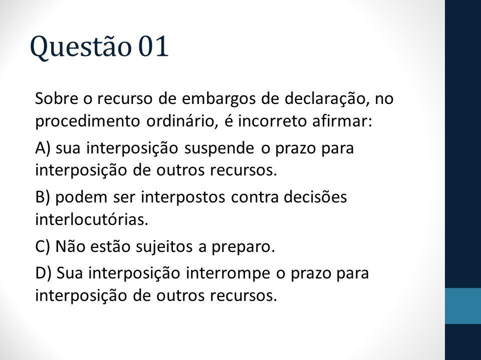 Questão 01 Sobre o recurso de embargos de declaração, no procedimento ordinário, é incorreto afirmar: A) sua interposição suspende o prazo para interp