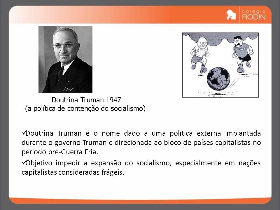 IDADE CONTEMPORÂNEA GUERRA FRIA (1945 – 1989) Doutrina Truman 1947 (a política de contenção do socialismo) Doutrina Truman é o nome dado a uma polític