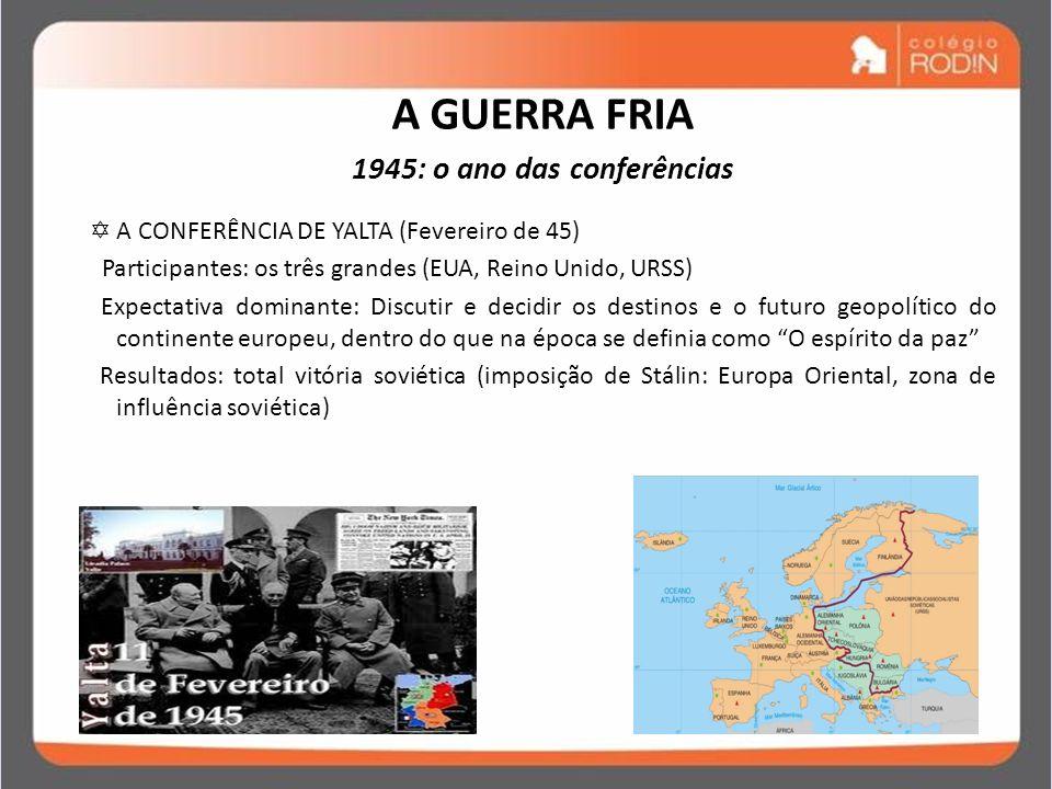 IDADE CONTEMPORÂNEA GUERRA FRIA (1945 – 1989) A GUERRA FRIA 1945: o ano das conferências A CONFERÊNCIA DE YALTA (Fevereiro de 45) Participantes: os tr