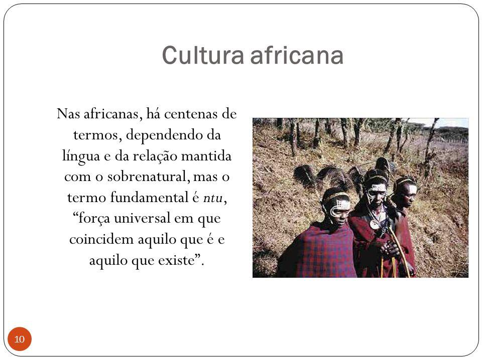 Cultura africana Nas africanas, há centenas de termos, dependendo da língua e da relação mantida com o sobrenatural, mas o termo fundamental é ntu, força universal em que coincidem aquilo que é e aquilo que existe.
