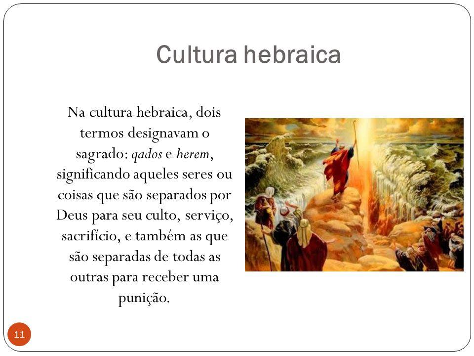 Cultura hebraica Na cultura hebraica, dois termos designavam o sagrado: qados e herem, significando aqueles seres ou coisas que são separados por Deus para seu culto, serviço, sacrifício, e também as que são separadas de todas as outras para receber uma punição.