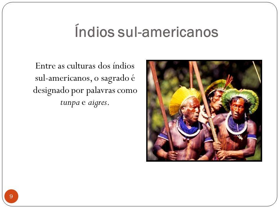 Índios sul-americanos Entre as culturas dos índios sul-americanos, o sagrado é designado por palavras como tunpa e aigres.
