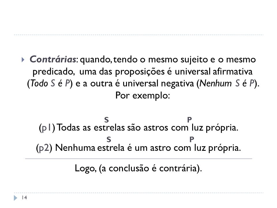 Contrárias: quando, tendo o mesmo sujeito e o mesmo predicado, uma das proposições é universal afirmativa (Todo S é P) e a outra é universal negativa
