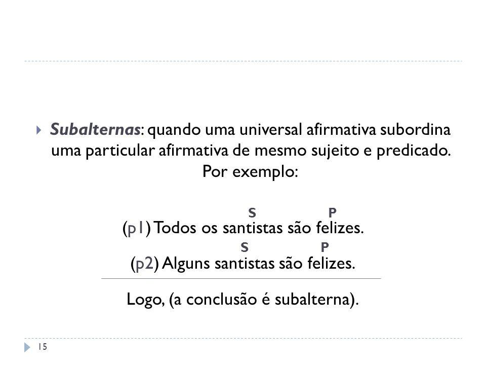 Subalternas: quando uma universal afirmativa subordina uma particular afirmativa de mesmo sujeito e predicado. Por exemplo: (p1) Todos os santistas sã