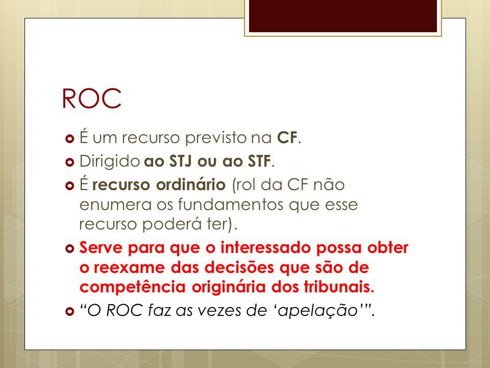 ROC É um recurso previsto na CF. Dirigido ao STJ ou ao STF. É recurso ordinário (rol da CF não enumera os fundamentos que esse recurso poderá ter). Se