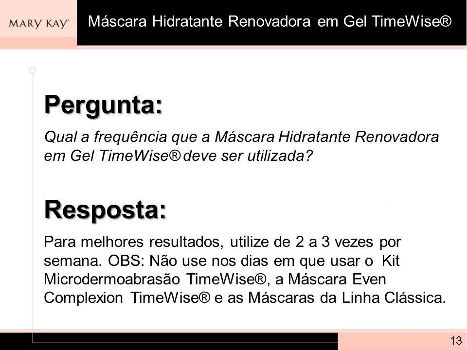 Pergunta: Qual a frequência que a Máscara Hidratante Renovadora em Gel TimeWise® deve ser utilizada? 13 Resposta: Para melhores resultados, utilize de