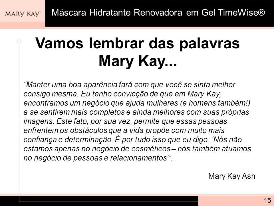 Vamos lembrar das palavras Mary Kay... 15 Máscara Hidratante Renovadora em Gel TimeWise® Manter uma boa aparência fará com que você se sinta melhor co