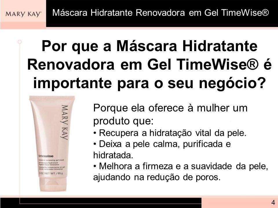 Por que a Máscara Hidratante Renovadora em Gel TimeWise® é importante para o seu negócio? Porque ela oferece à mulher um produto que: Recupera a hidra