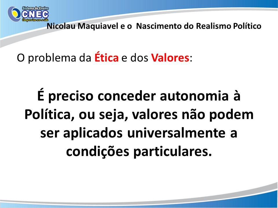 O problema da Ética e dos Valores: É preciso conceder autonomia à Política, ou seja, valores não podem ser aplicados universalmente a condições partic