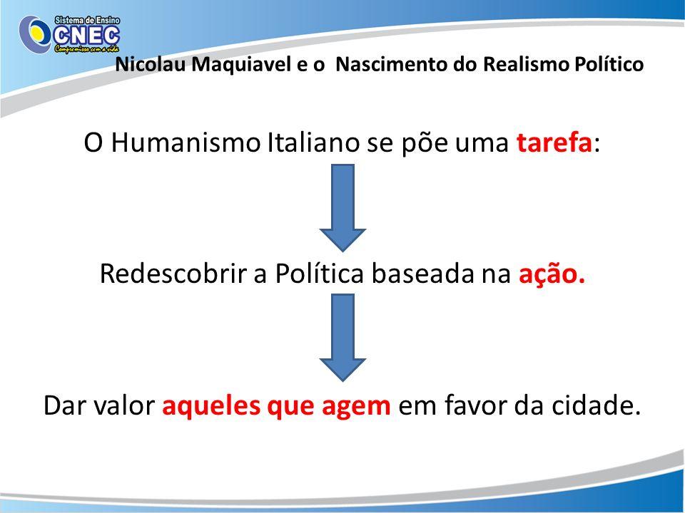O Humanismo Italiano se põe uma tarefa: Redescobrir a Política baseada na ação. Dar valor aqueles que agem em favor da cidade. Nicolau Maquiavel e o N
