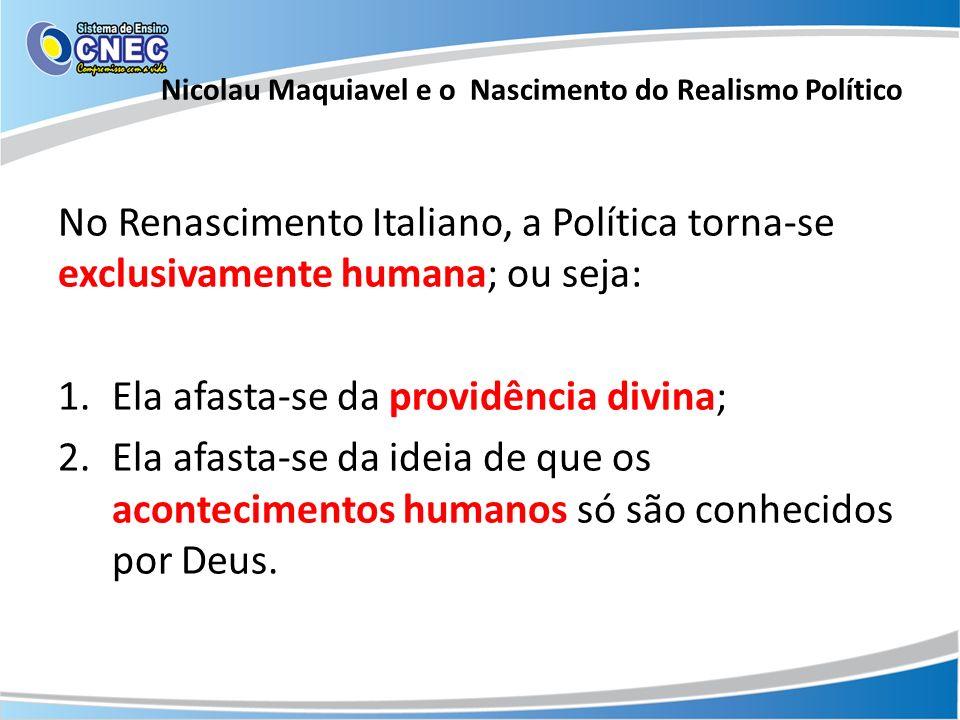 No Renascimento Italiano, a Política torna-se exclusivamente humana; ou seja: 1.Ela afasta-se da providência divina; 2.Ela afasta-se da ideia de que o