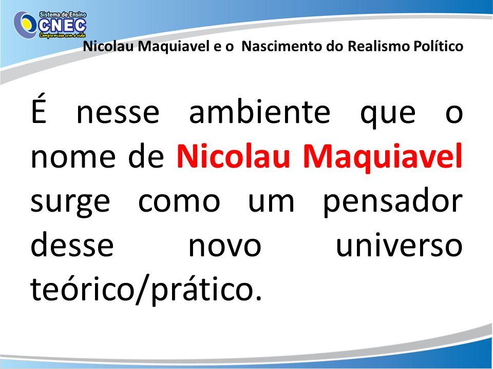 É nesse ambiente que o nome de Nicolau Maquiavel surge como um pensador desse novo universo teórico/prático. Nicolau Maquiavel e o Nascimento do Reali