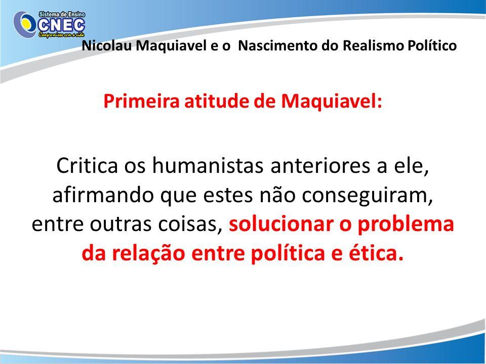 Primeira atitude de Maquiavel: Critica os humanistas anteriores a ele, afirmando que estes não conseguiram, entre outras coisas, solucionar o problema
