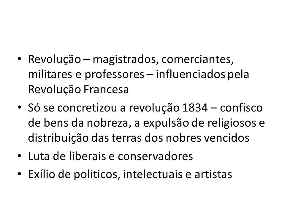 Revolução – magistrados, comerciantes, militares e professores – influenciados pela Revolução Francesa Só se concretizou a revolução 1834 – confisco d