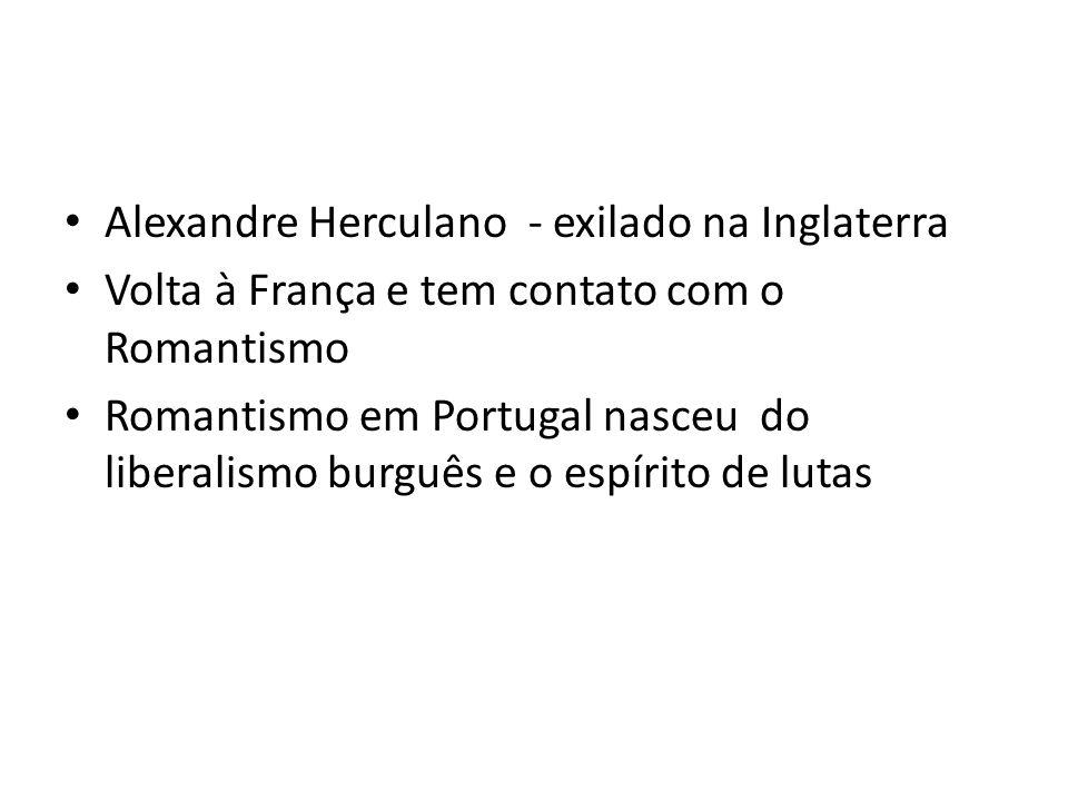 Alexandre Herculano - exilado na Inglaterra Volta à França e tem contato com o Romantismo Romantismo em Portugal nasceu do liberalismo burguês e o esp