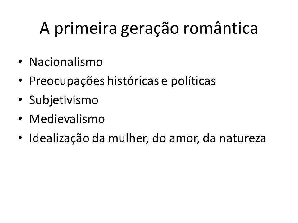 A primeira geração romântica Nacionalismo Preocupações históricas e políticas Subjetivismo Medievalismo Idealização da mulher, do amor, da natureza