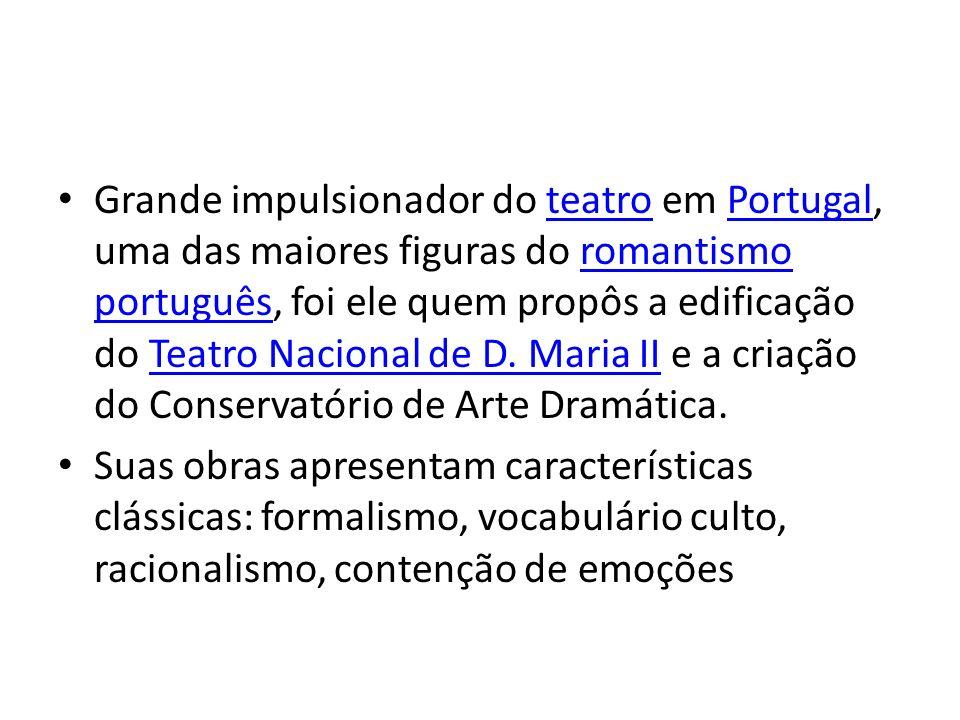 Grande impulsionador do teatro em Portugal, uma das maiores figuras do romantismo português, foi ele quem propôs a edificação do Teatro Nacional de D.