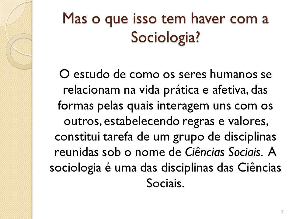 Mas o que isso tem haver com a Sociologia? O estudo de como os seres humanos se relacionam na vida prática e afetiva, das formas pelas quais interagem