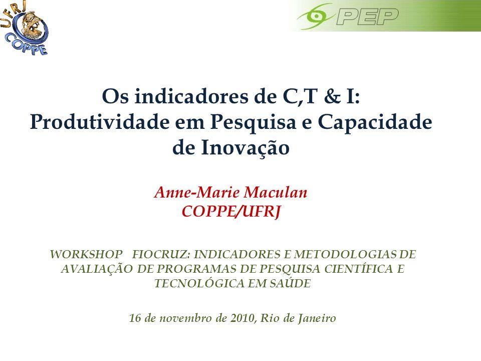 Os indicadores de C,T & I: Produtividade em Pesquisa e Capacidade de Inovação Anne-Marie Maculan COPPE/UFRJ WORKSHOP FIOCRUZ: INDICADORES E METODOLOGIAS DE AVALIAÇÃO DE PROGRAMAS DE PESQUISA CIENTÍFICA E TECNOLÓGICA EM SAÚDE 16 de novembro de 2010, Rio de Janeiro