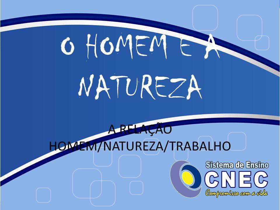 O HOMEM E A NATUREZA A RELAÇÃO HOMEM/NATUREZA/TRABALHO