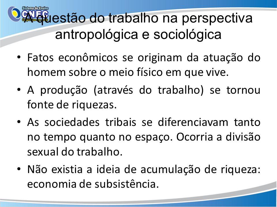 A questão do trabalho na perspectiva antropológica e sociológica Fatos econômicos se originam da atuação do homem sobre o meio físico em que vive. A p