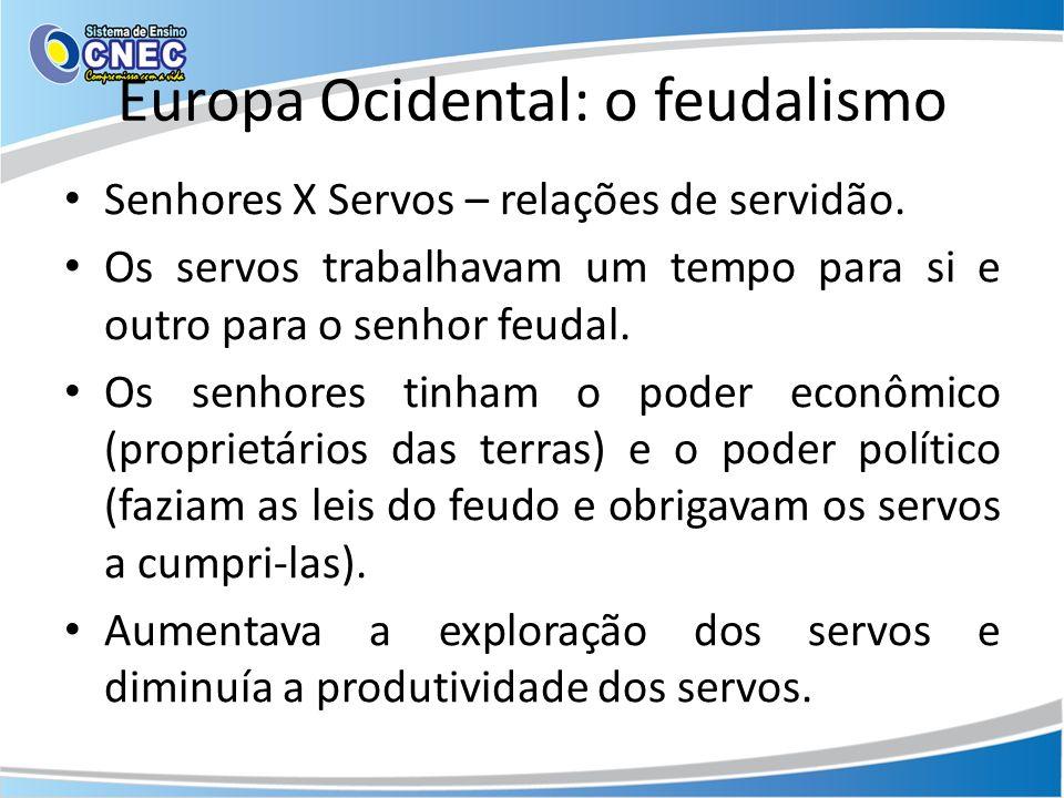 Europa Ocidental: o feudalismo Senhores X Servos – relações de servidão. Os servos trabalhavam um tempo para si e outro para o senhor feudal. Os senho