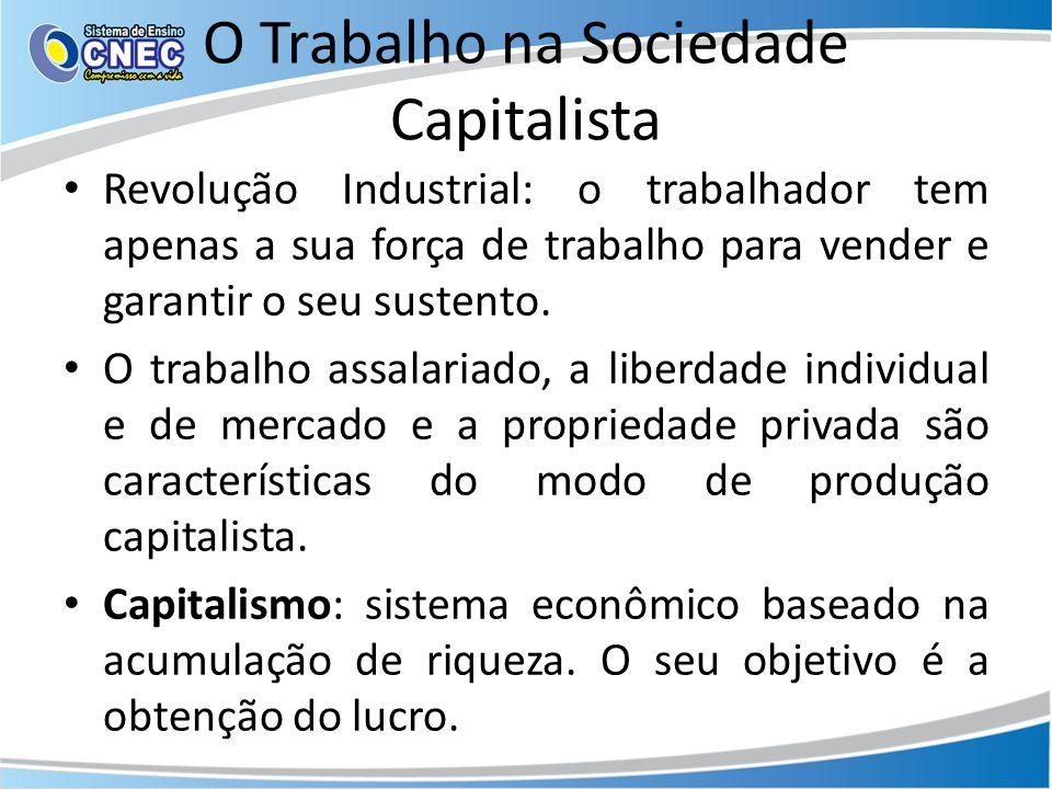 O Trabalho na Sociedade Capitalista Revolução Industrial: o trabalhador tem apenas a sua força de trabalho para vender e garantir o seu sustento. O tr