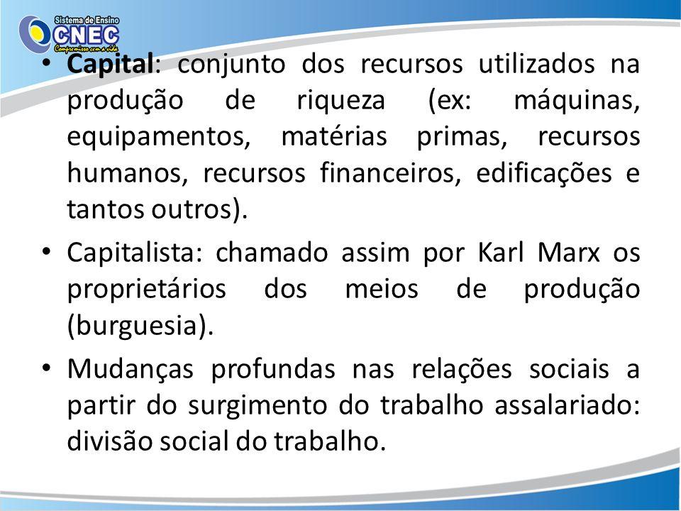 Capital: conjunto dos recursos utilizados na produção de riqueza (ex: máquinas, equipamentos, matérias primas, recursos humanos, recursos financeiros,