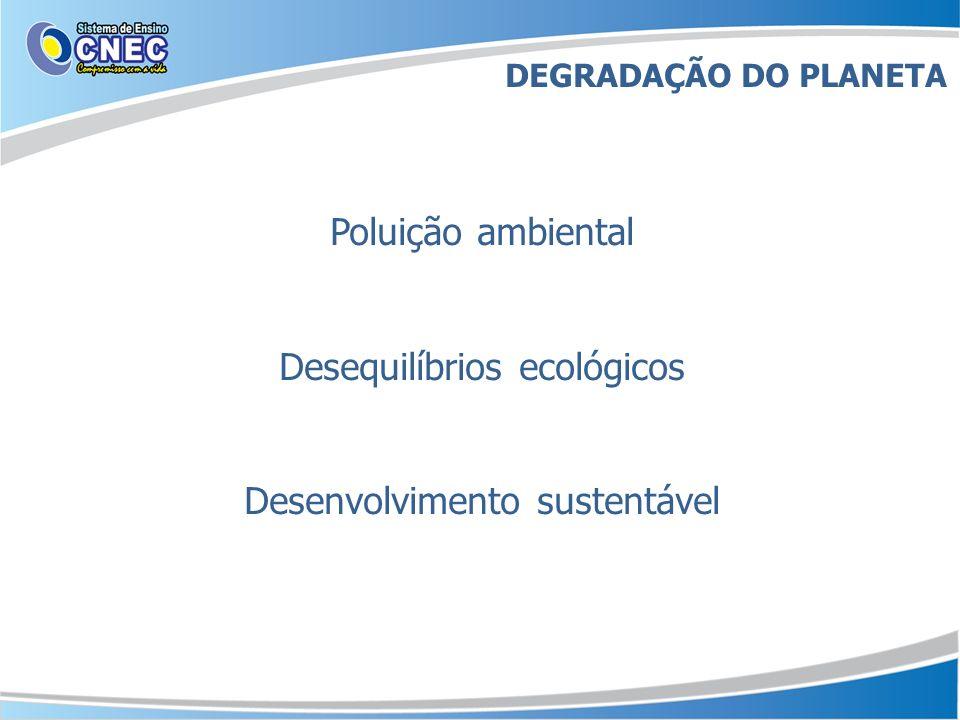 Poluição ambiental Desequilíbrios ecológicos Desenvolvimento sustentável DEGRADAÇÃO DO PLANETA