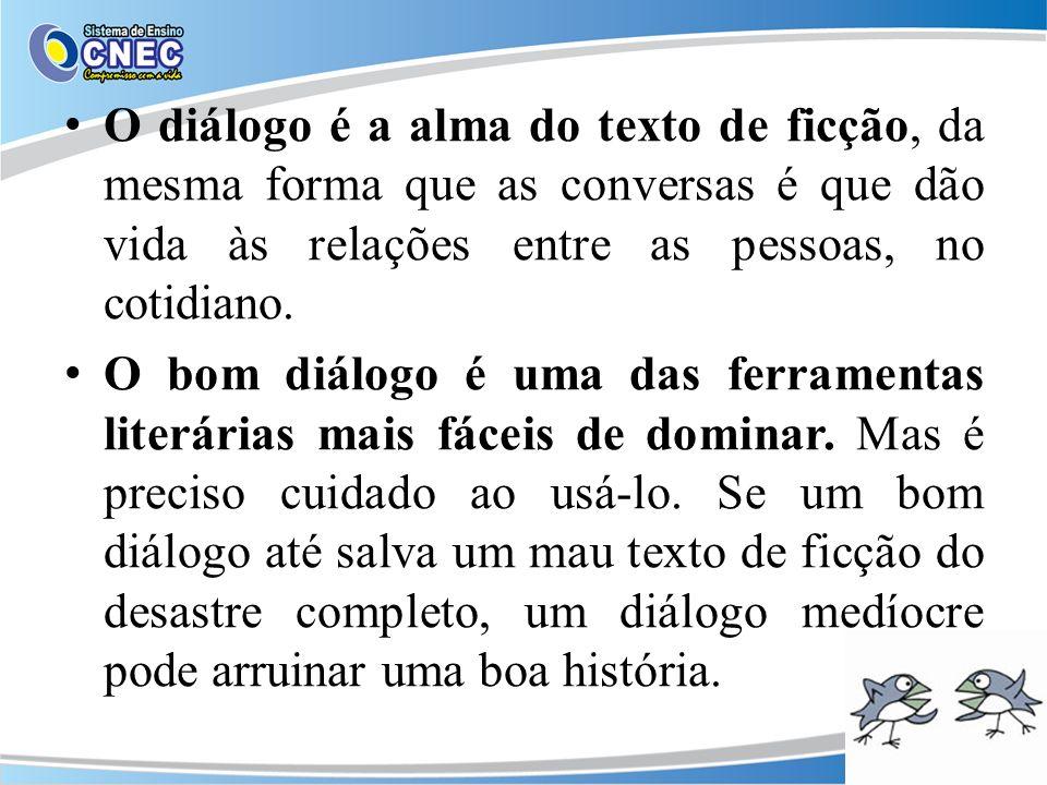 O diálogo é a alma do texto de ficção, da mesma forma que as conversas é que dão vida às relações entre as pessoas, no cotidiano. O bom diálogo é uma