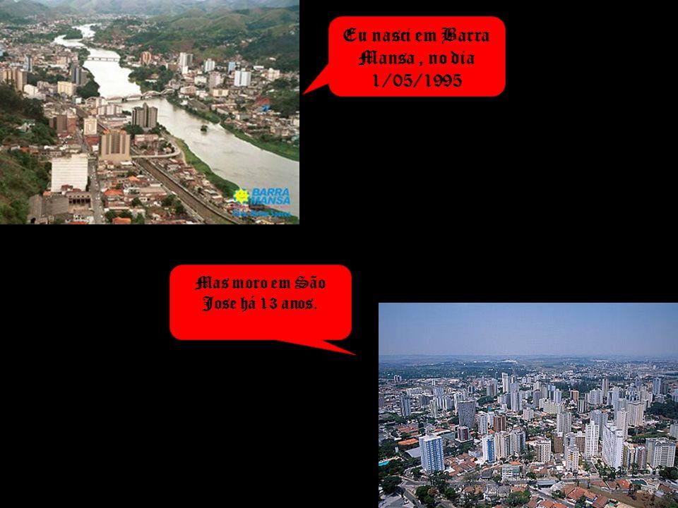 Eu nasci em Barra Mansa, no dia 1/05/1995 Mas moro em São Jose há 13 anos.