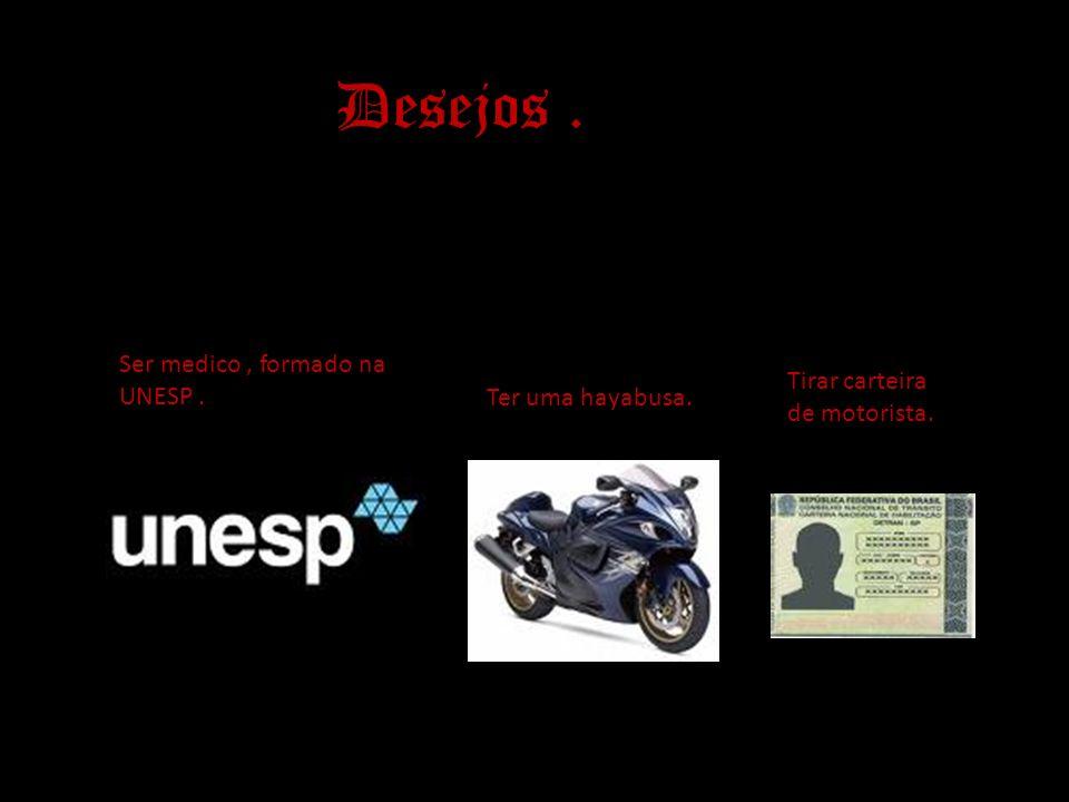Desejos. Ser medico, formado na UNESP. Ter uma hayabusa. Tirar carteira de motorista.