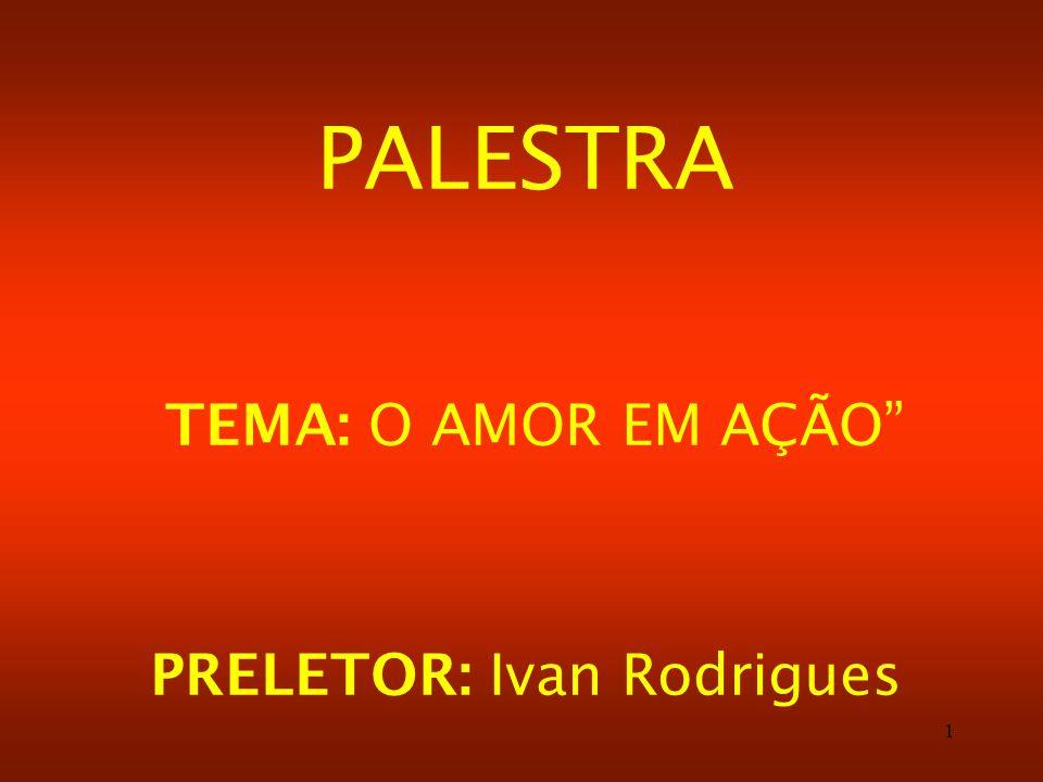 1 PALESTRA TEMA: O AMOR EM AÇÃO PRELETOR: Ivan Rodrigues