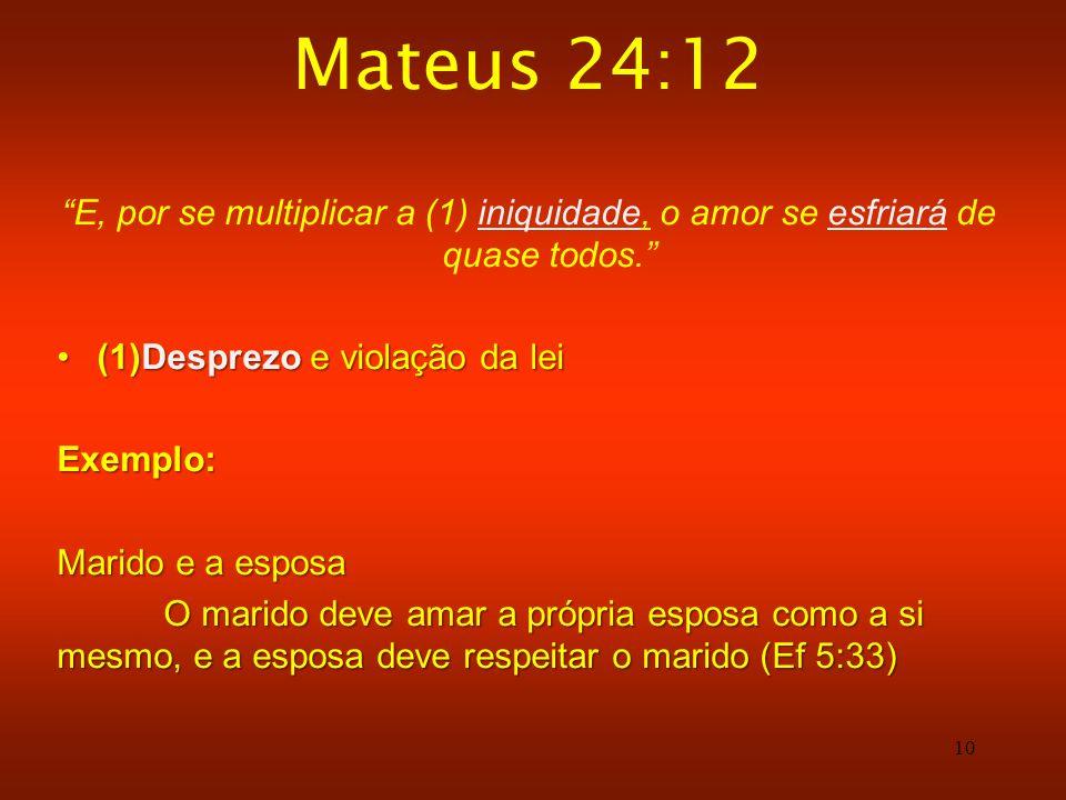 10 Mateus 24:12 E, por se multiplicar a (1) iniquidade, o amor se esfriará de quase todos. (1)Desprezo e violação da lei(1)Desprezo e violação da leiE