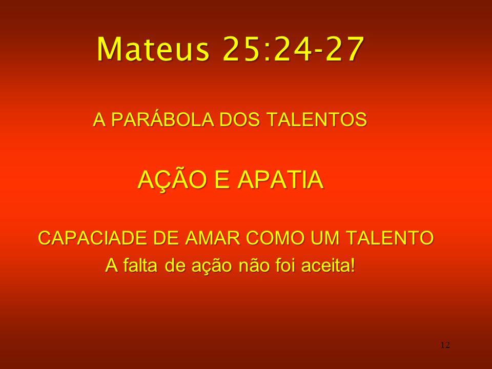 12 Mateus 25:24-27 A PARÁBOLA DOS TALENTOS AÇÃO E APATIA CAPACIADE DE AMAR COMO UM TALENTO CAPACIADE DE AMAR COMO UM TALENTO A falta de ação não foi a