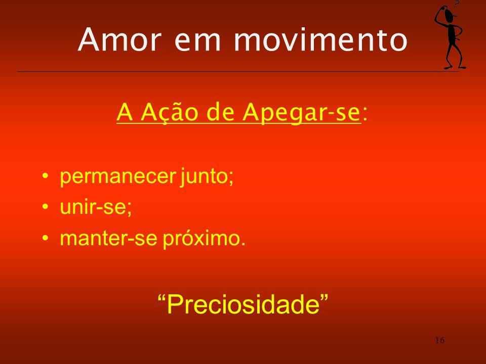 Amor em movimento A Ação de Apegar-se: permanecer junto; unir-se; manter-se próximo. Preciosidade 16