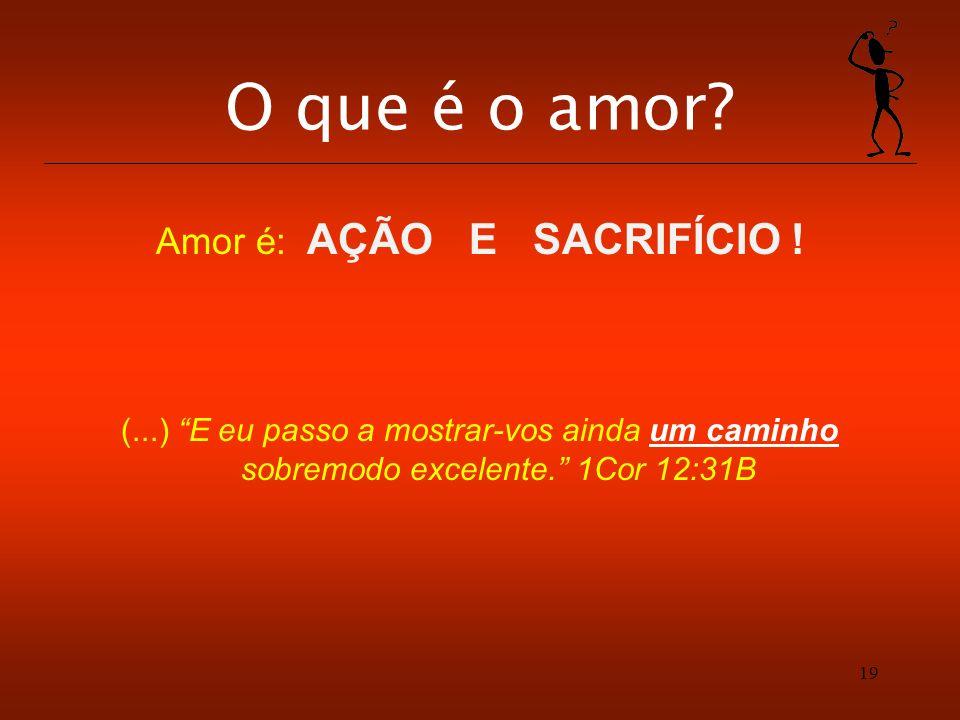 19 O que é o amor? Amor é: AÇÃO E SACRIFÍCIO ! (...) E eu passo a mostrar-vos ainda um caminho sobremodo excelente. 1Cor 12:31B