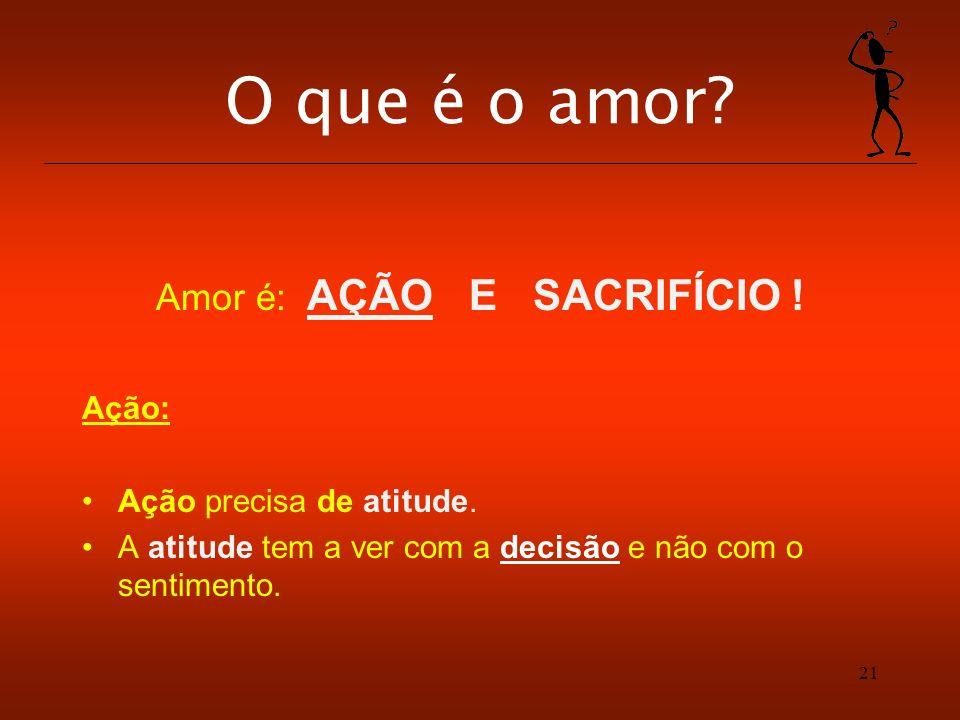 21 O que é o amor? Amor é: AÇÃO E SACRIFÍCIO ! Ação: Ação precisa de atitude. A atitude tem a ver com a decisão e não com o sentimento.