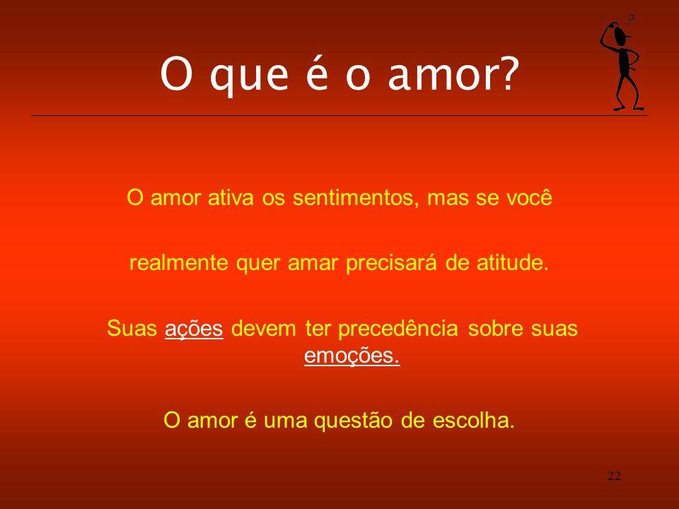 22 O que é o amor? O amor ativa os sentimentos, mas se você realmente quer amar precisará de atitude. Suas ações devem ter precedência sobre suas emoç