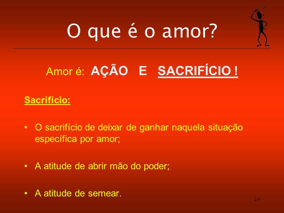 24 O que é o amor? Amor é: AÇÃO E SACRIFÍCIO ! Sacrifício: O sacrifício de deixar de ganhar naquela situação específica por amor; A atitude de abrir m