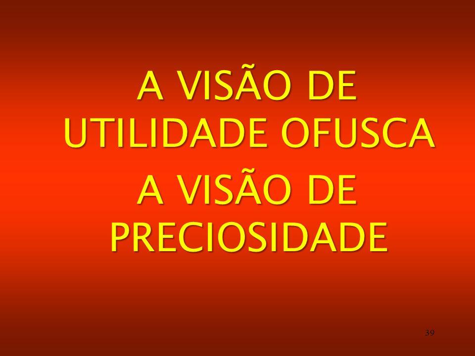 39 A VISÃO DE UTILIDADE OFUSCA A VISÃO DE PRECIOSIDADE