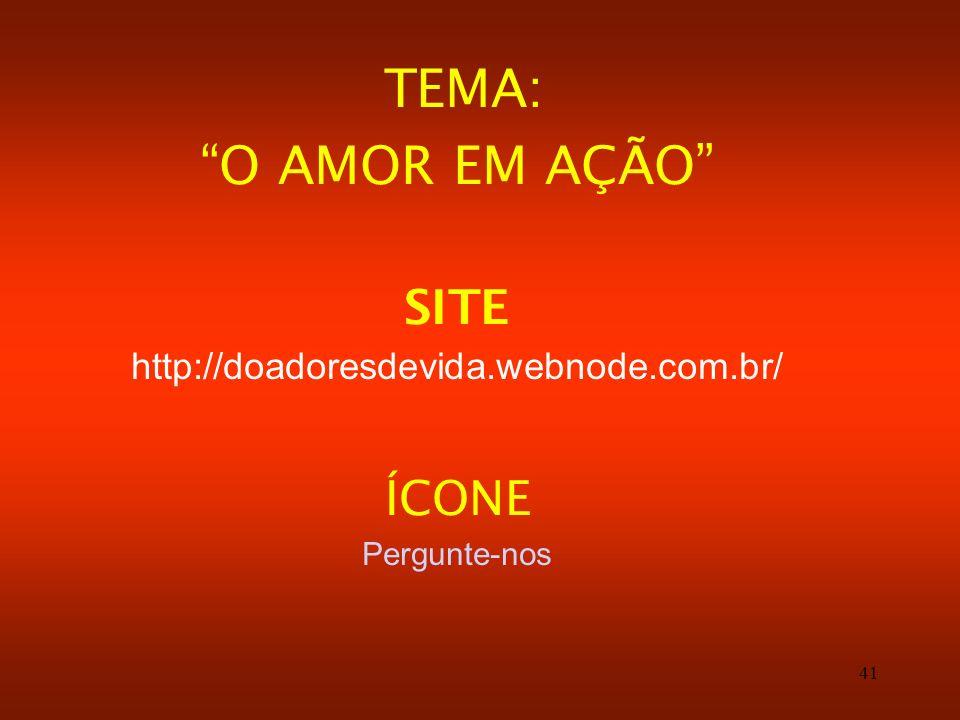 41 TEMA: O AMOR EM AÇÃO SITE http://doadoresdevida.webnode.com.br/ ÍCONE Pergunte-nos