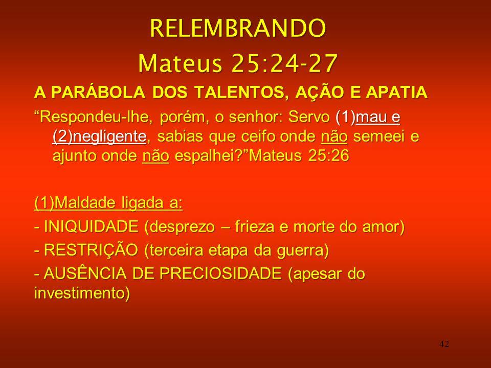 42 RELEMBRANDO Mateus 25:24-27 A PARÁBOLA DOS TALENTOS, AÇÃO E APATIA Respondeu-lhe, porém, o senhor: Servo (1)mau e (2)negligente, sabias que ceifo o