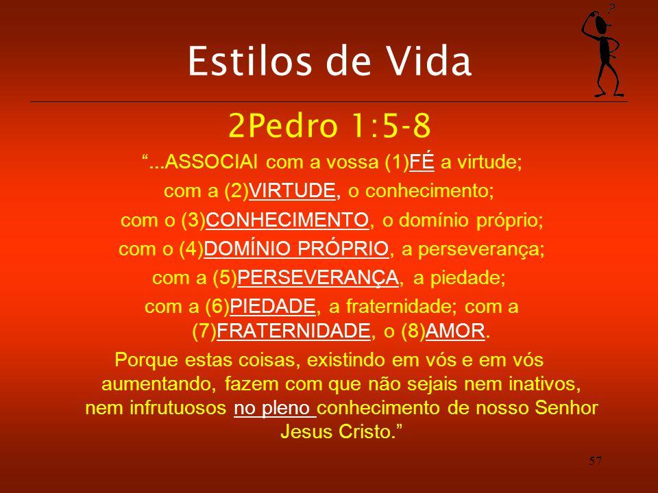 Estilos de Vida 2Pedro 1:5-8...ASSOCIAI com a vossa (1)FÉ a virtude; com a (2)VIRTUDE, o conhecimento; com o (3)CONHECIMENTO, o domínio próprio; com o