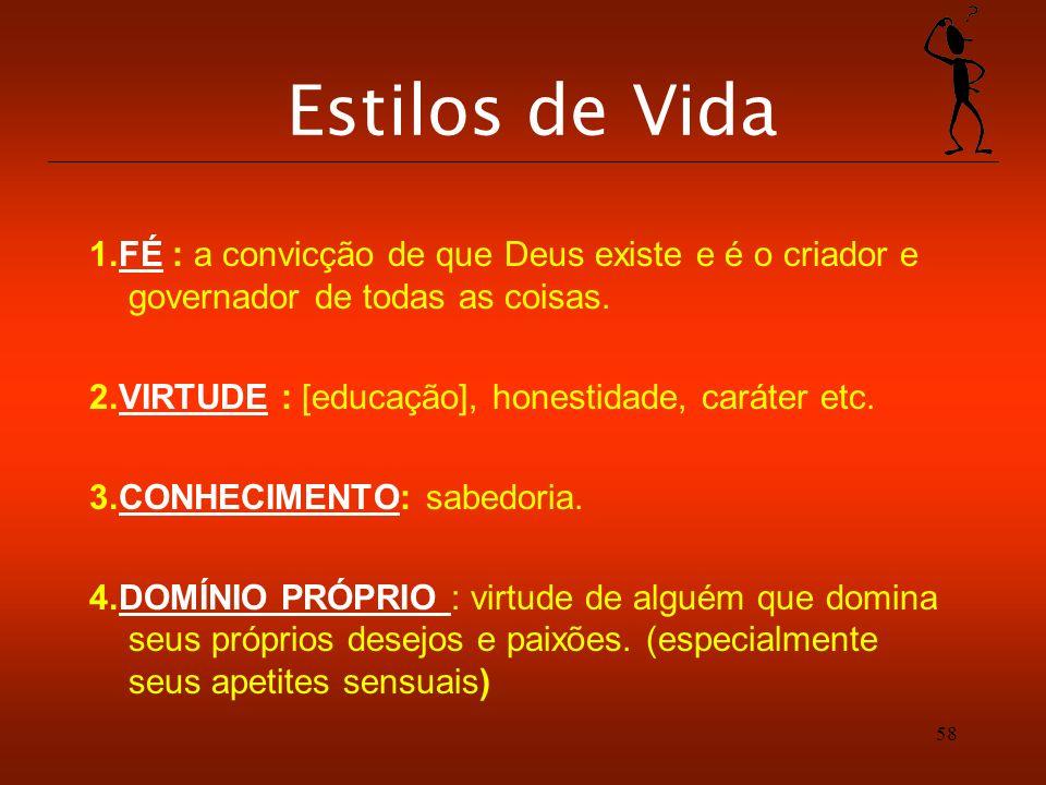 58 Estilos de Vida 1.FÉ : a convicção de que Deus existe e é o criador e governador de todas as coisas. 2.VIRTUDE : [educação], honestidade, caráter e